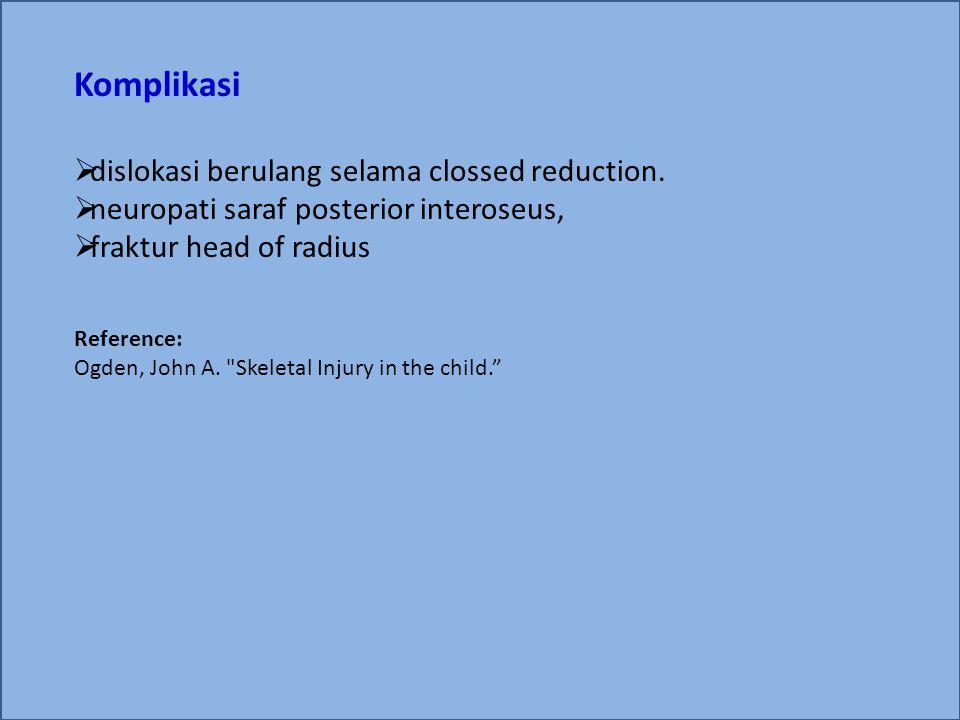 Komplikasi  dislokasi berulang selama clossed reduction.  neuropati saraf posterior interoseus,  fraktur head of radius Reference: Ogden, John A.
