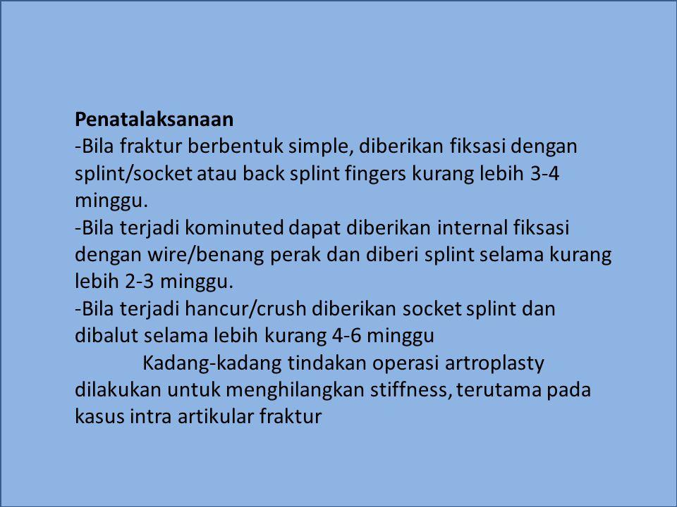 Penatalaksanaan -Bila fraktur berbentuk simple, diberikan fiksasi dengan splint/socket atau back splint fingers kurang lebih 3-4 minggu. -Bila terjadi