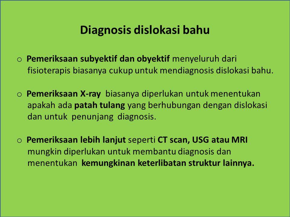 Diagnosis dislokasi bahu o Pemeriksaan subyektif dan obyektif menyeluruh dari fisioterapis biasanya cukup untuk mendiagnosis dislokasi bahu. o Pemerik