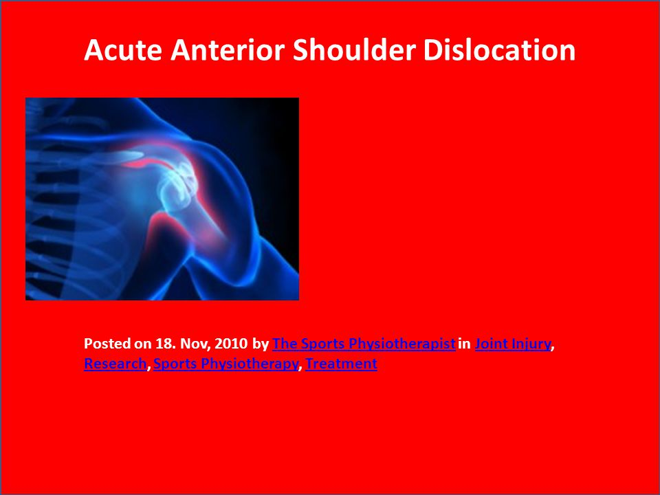 Acute Anterior Shoulder Dislocation Posted on 18. Nov, 2010 by The Sports Physiotherapist in Joint Injury, Research, Sports Physiotherapy, TreatmentTh