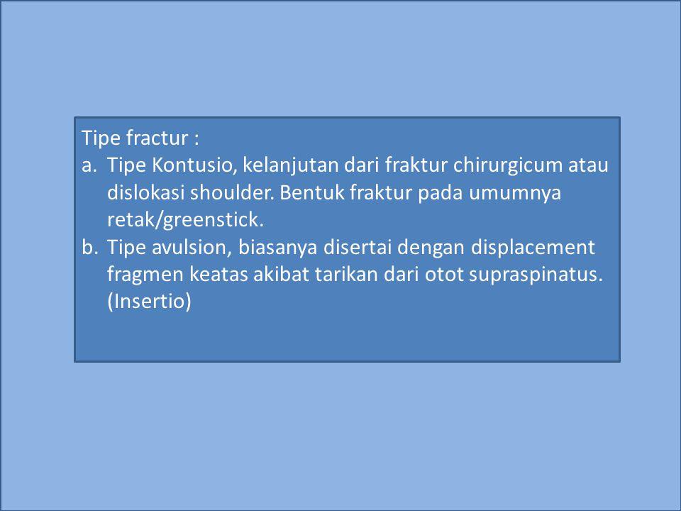 Tipe fractur : a.Tipe Kontusio, kelanjutan dari fraktur chirurgicum atau dislokasi shoulder. Bentuk fraktur pada umumnya retak/greenstick. b.Tipe avul