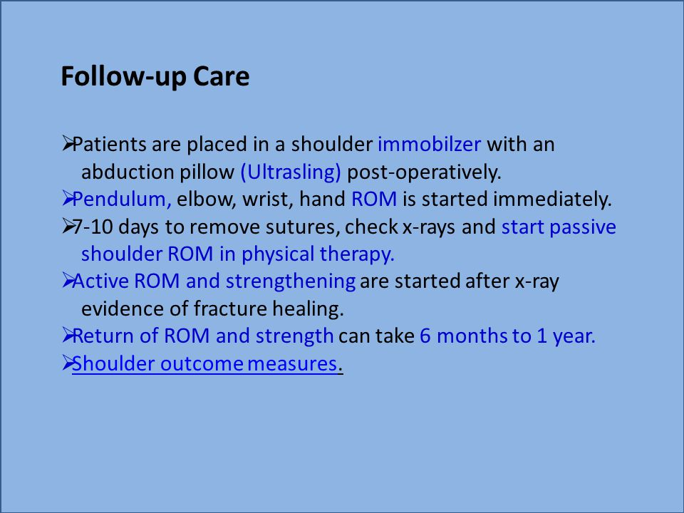 Follow-up Care  Patients are placed in a shoulder immobilzer with an abduction pillow (Ultrasling) post-operatively.  Pendulum, elbow, wrist, hand R