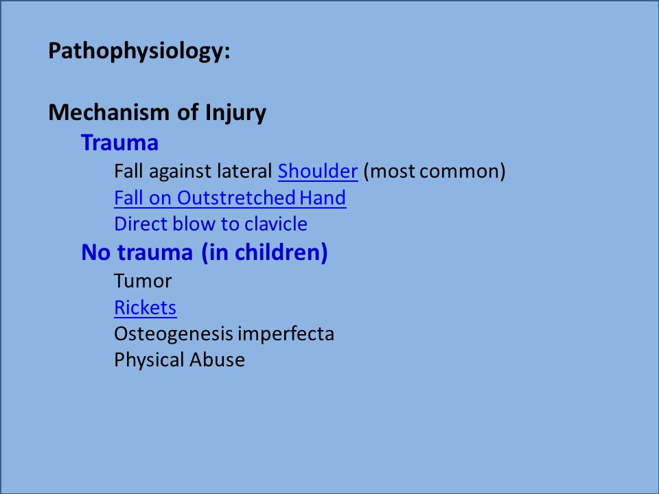 Pathophysiology: Mechanism of Injury Trauma Fall against lateral Shoulder (most common)Shoulder Fall on Outstretched Hand Direct blow to clavicle No t