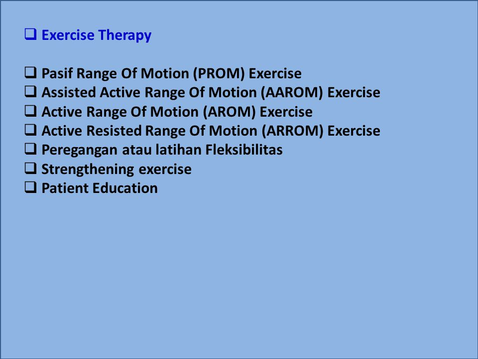  Exercise Therapy  Pasif Range Of Motion (PROM) Exercise  Assisted Active Range Of Motion (AAROM) Exercise  Active Range Of Motion (AROM) Exercise