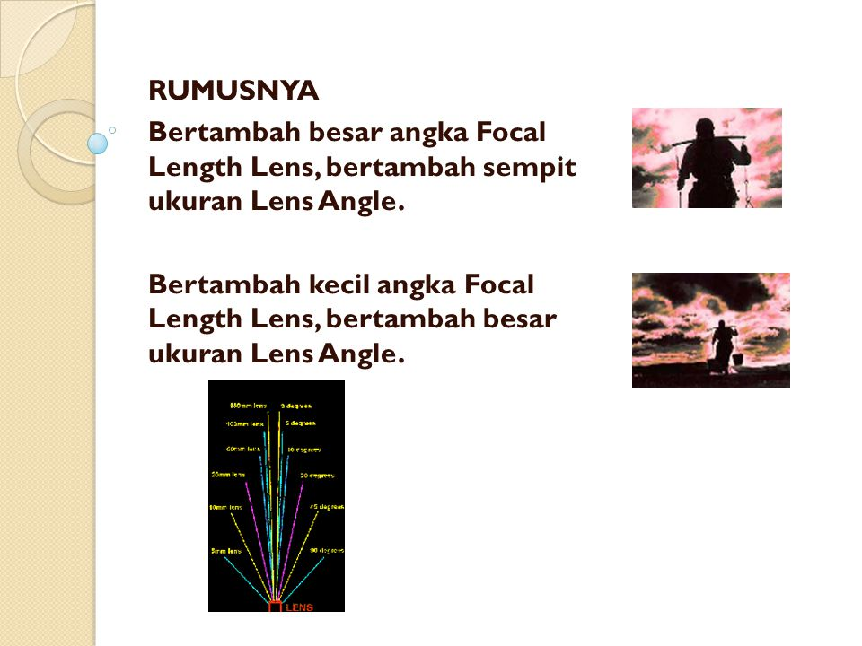 RUMUSNYA Bertambah besar angka Focal Length Lens, bertambah sempit ukuran Lens Angle. Bertambah kecil angka Focal Length Lens, bertambah besar ukuran