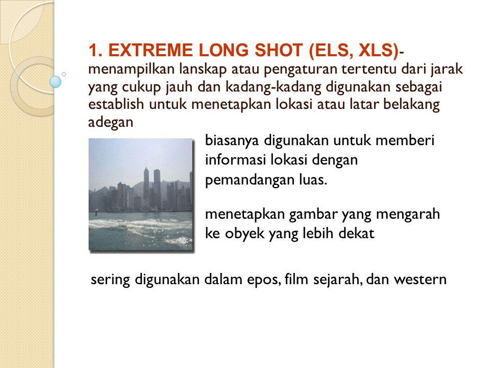 1. EXTREME LONG SHOT (ELS, XLS) - menampilkan lanskap atau pengaturan tertentu dari jarak yang cukup jauh dan kadang-kadang digunakan sebagai establis