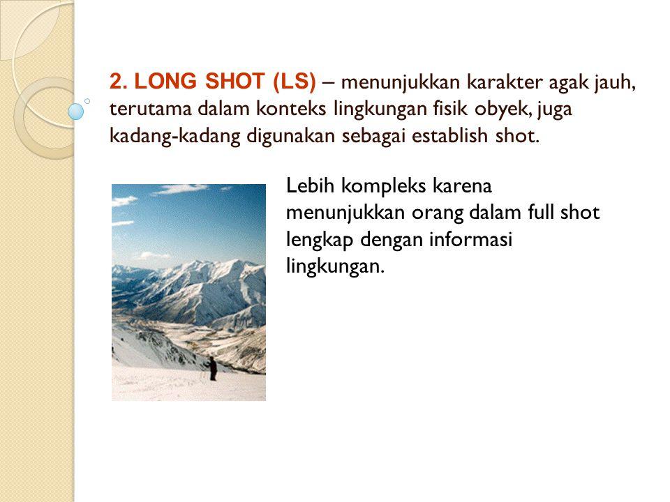 2. LONG SHOT (LS) – menunjukkan karakter agak jauh, terutama dalam konteks lingkungan fisik obyek, juga kadang-kadang digunakan sebagai establish shot