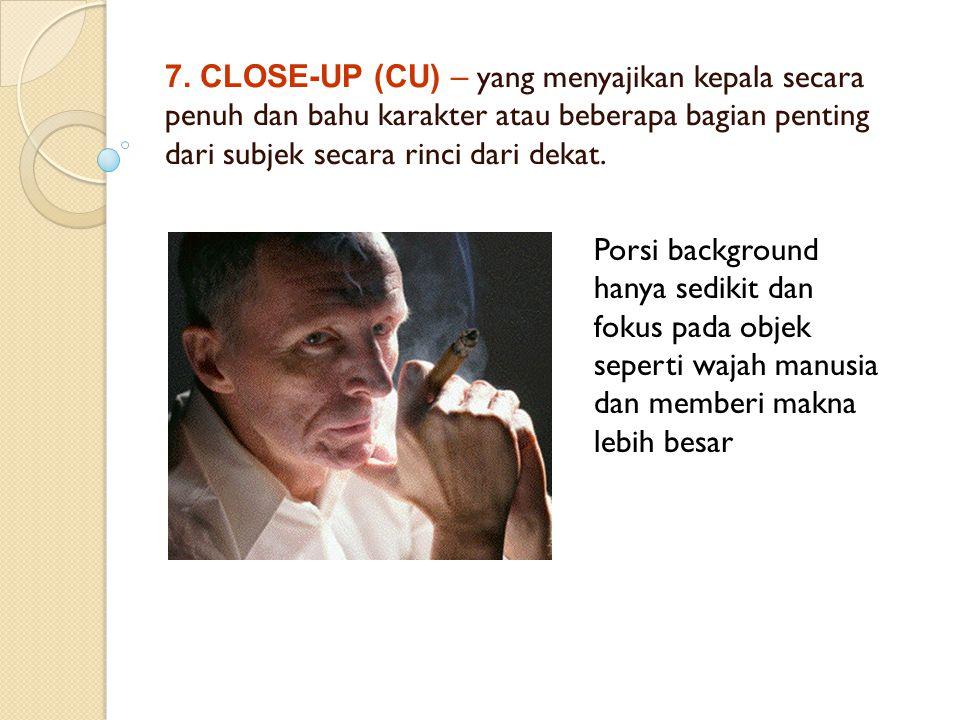 7. CLOSE-UP (CU) – yang menyajikan kepala secara penuh dan bahu karakter atau beberapa bagian penting dari subjek secara rinci dari dekat. Porsi backg