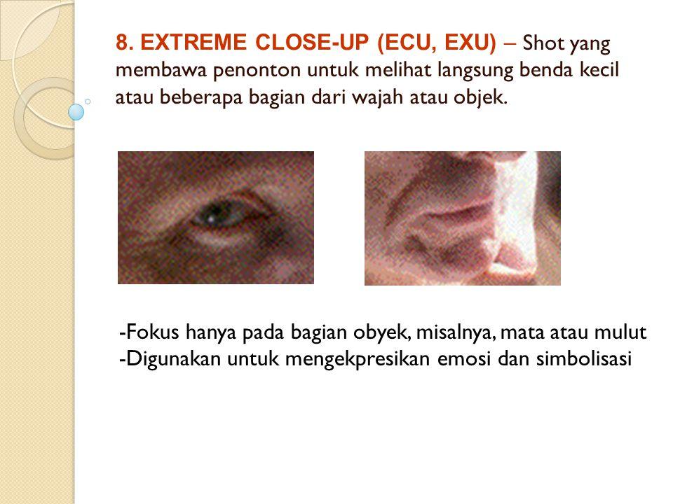 8. EXTREME CLOSE-UP (ECU, EXU) – Shot yang membawa penonton untuk melihat langsung benda kecil atau beberapa bagian dari wajah atau objek. -Fokus hany