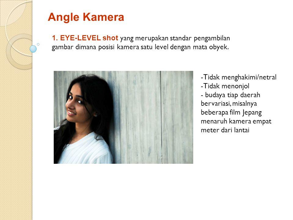 Angle Kamera 1. EYE-LEVEL shot yang merupakan standar pengambilan gambar dimana posisi kamera satu level dengan mata obyek. -Tidak menghakimi/netral -