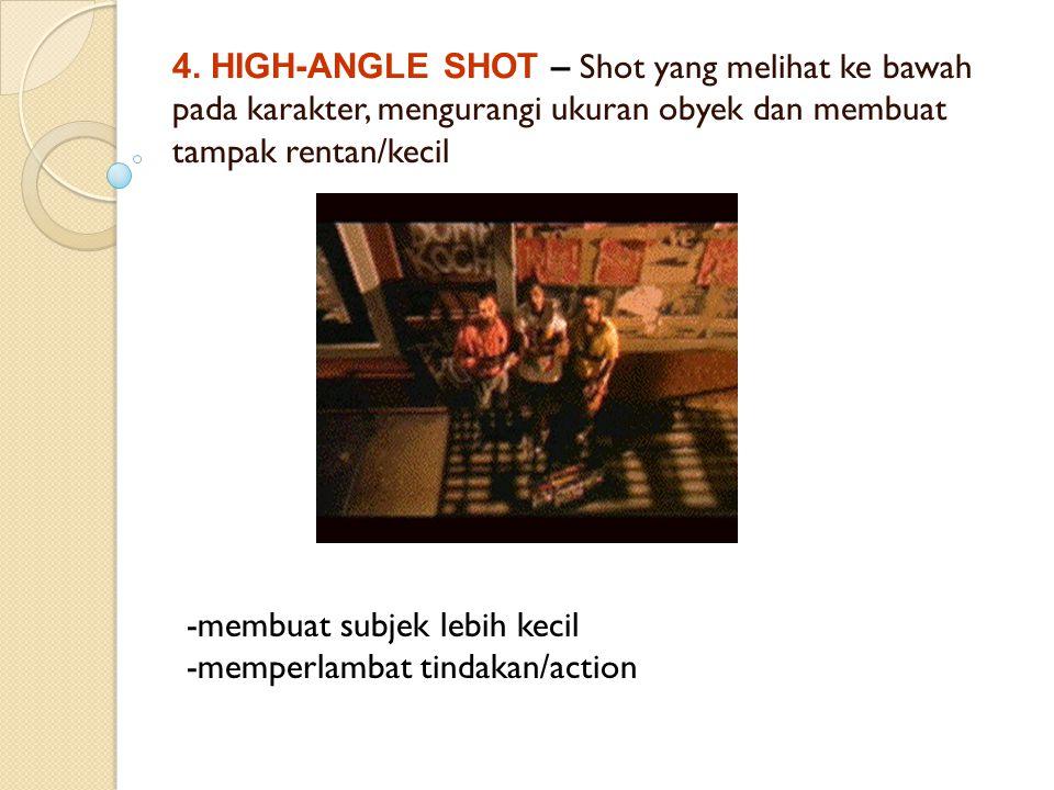 4. HIGH-ANGLE SHOT – Shot yang melihat ke bawah pada karakter, mengurangi ukuran obyek dan membuat tampak rentan/kecil -membuat subjek lebih kecil -me