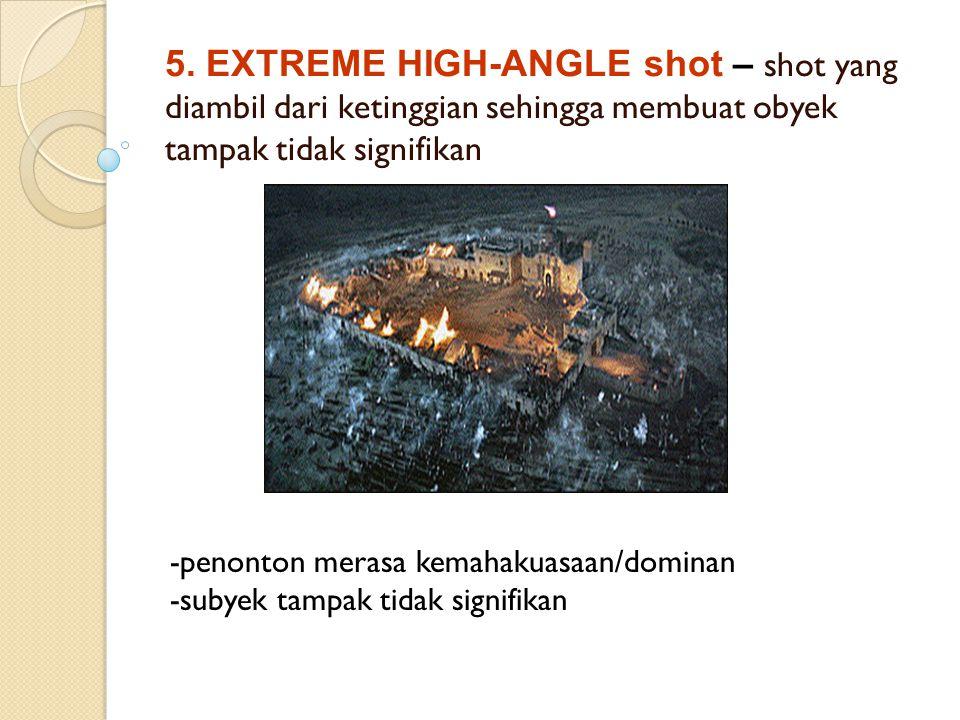 5. EXTREME HIGH-ANGLE shot – shot yang diambil dari ketinggian sehingga membuat obyek tampak tidak signifikan -penonton merasa kemahakuasaan/dominan -