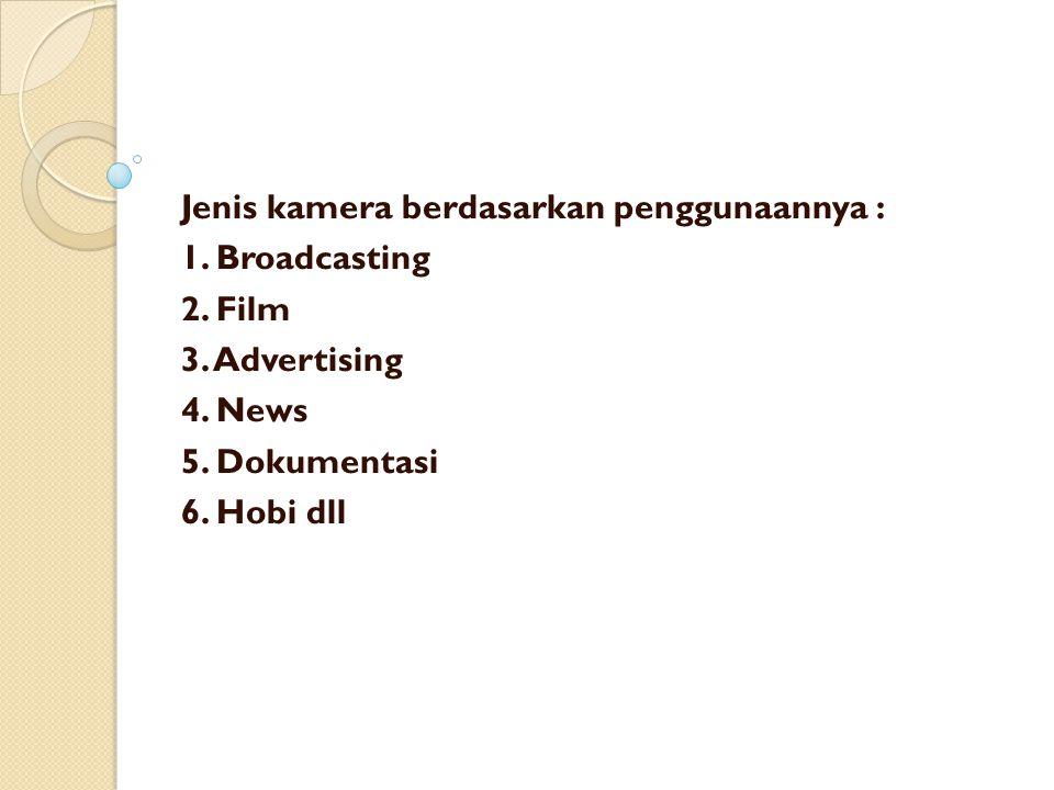 Jenis kamera berdasarkan penggunaannya : 1. Broadcasting 2. Film 3. Advertising 4. News 5. Dokumentasi 6. Hobi dll