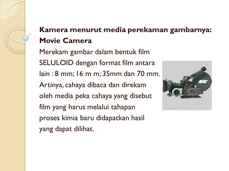 Kamera menurut media perekaman gambarnya: Movie Camera Merekam gambar dalam bentuk film SELULOID dengan format film antara lain : 8 mm; 16 m m; 35mm d