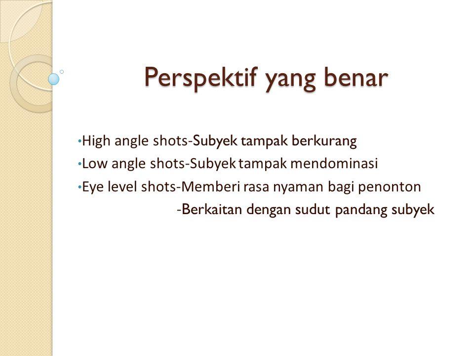 Perspektif yang benar High angle shots- Subyek tampak berkurang Low angle shots-Subyek tampak mendominasi Eye level shots-Memberi rasa nyaman bagi pen