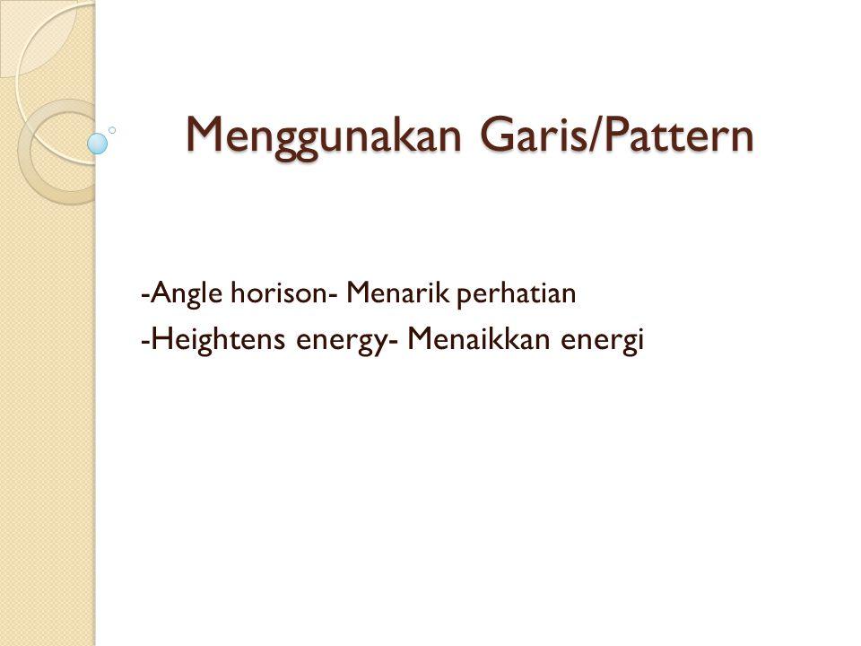 Menggunakan Garis/Pattern -Angle horison- Menarik perhatian - Heightens energy- Menaikkan energi