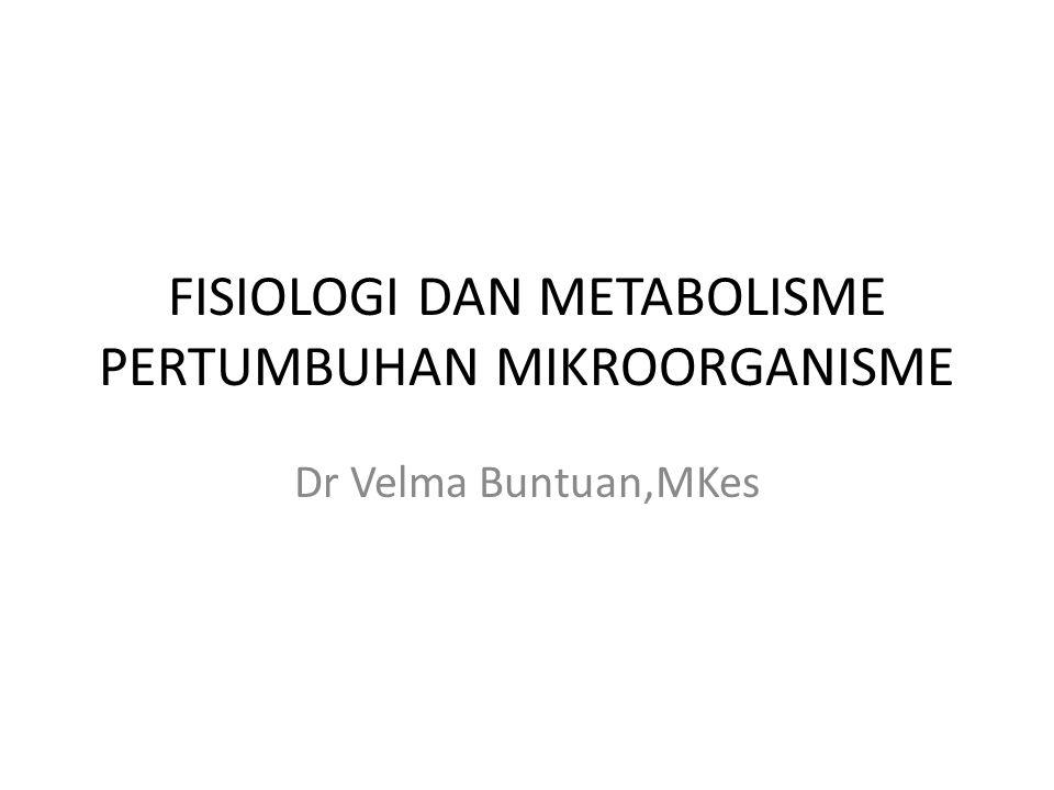 FISIOLOGI DAN METABOLISME PERTUMBUHAN MIKROORGANISME Dr Velma Buntuan,MKes