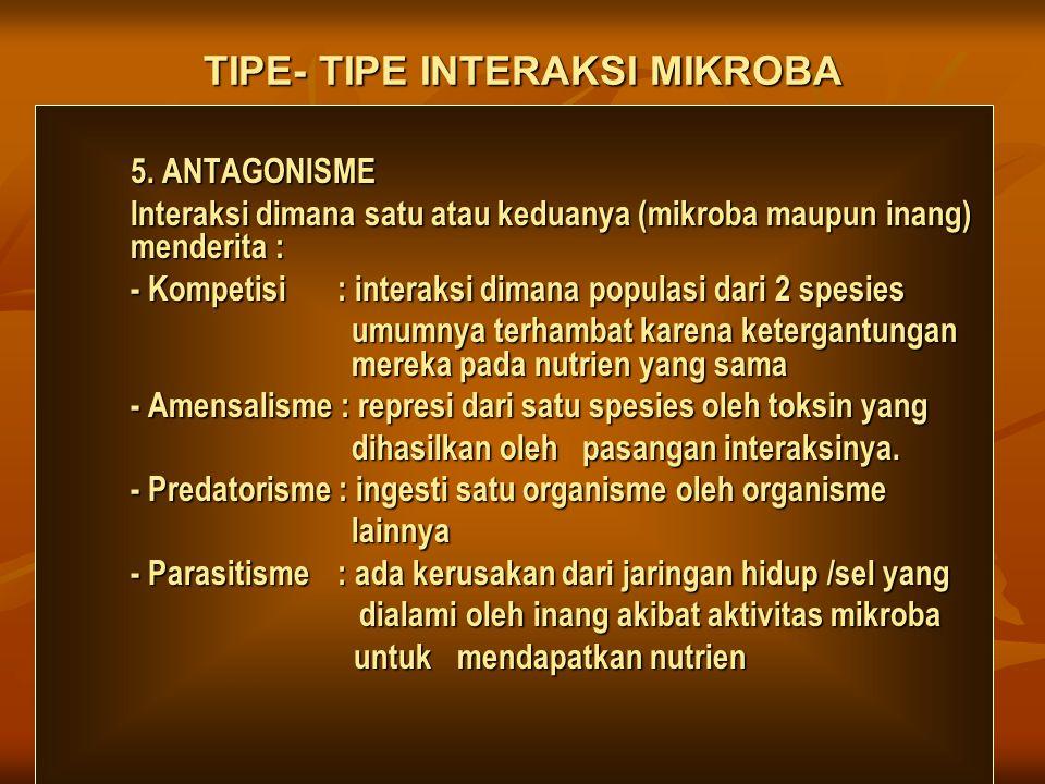 TIPE- TIPE INTERAKSI MIKROBA 5. ANTAGONISME Interaksi dimana satu atau keduanya (mikroba maupun inang) menderita : - Kompetisi : interaksi dimana popu