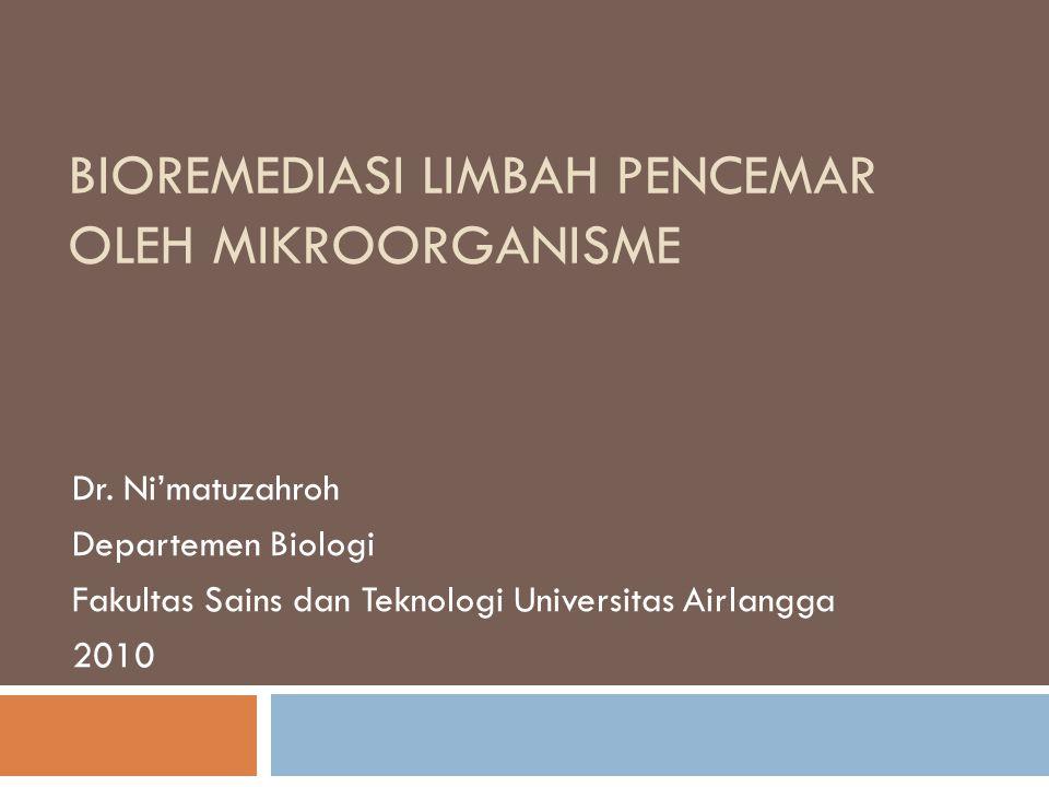 BIOREMEDIASI LIMBAH PENCEMAR OLEH MIKROORGANISME Dr. Ni'matuzahroh Departemen Biologi Fakultas Sains dan Teknologi Universitas Airlangga 2010