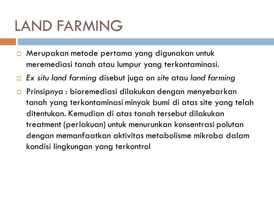 LAND FARMING  Merupakan metode pertama yang digunakan untuk meremediasi tanah atau lumpur yang terkontaminasi.  Ex situ land farming disebut juga on