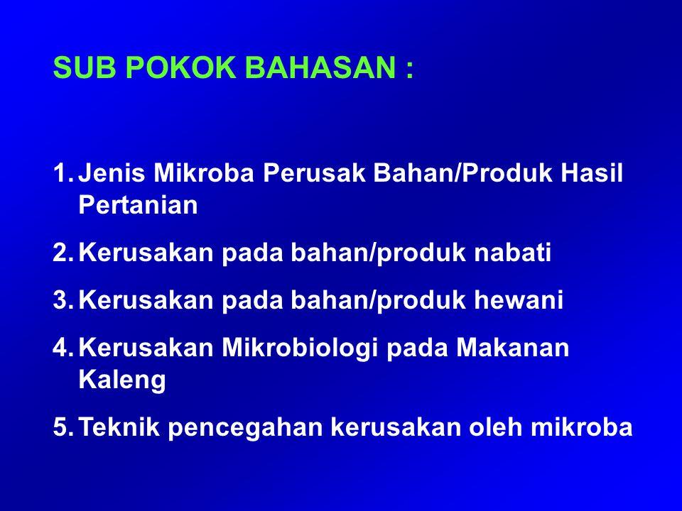 SUB POKOK BAHASAN : 1.Jenis Mikroba Perusak Bahan/Produk Hasil Pertanian 2.Kerusakan pada bahan/produk nabati 3.Kerusakan pada bahan/produk hewani 4.K