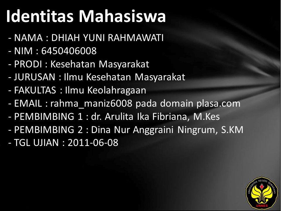 Identitas Mahasiswa - NAMA : DHIAH YUNI RAHMAWATI - NIM : 6450406008 - PRODI : Kesehatan Masyarakat - JURUSAN : Ilmu Kesehatan Masyarakat - FAKULTAS : Ilmu Keolahragaan - EMAIL : rahma_maniz6008 pada domain plasa.com - PEMBIMBING 1 : dr.