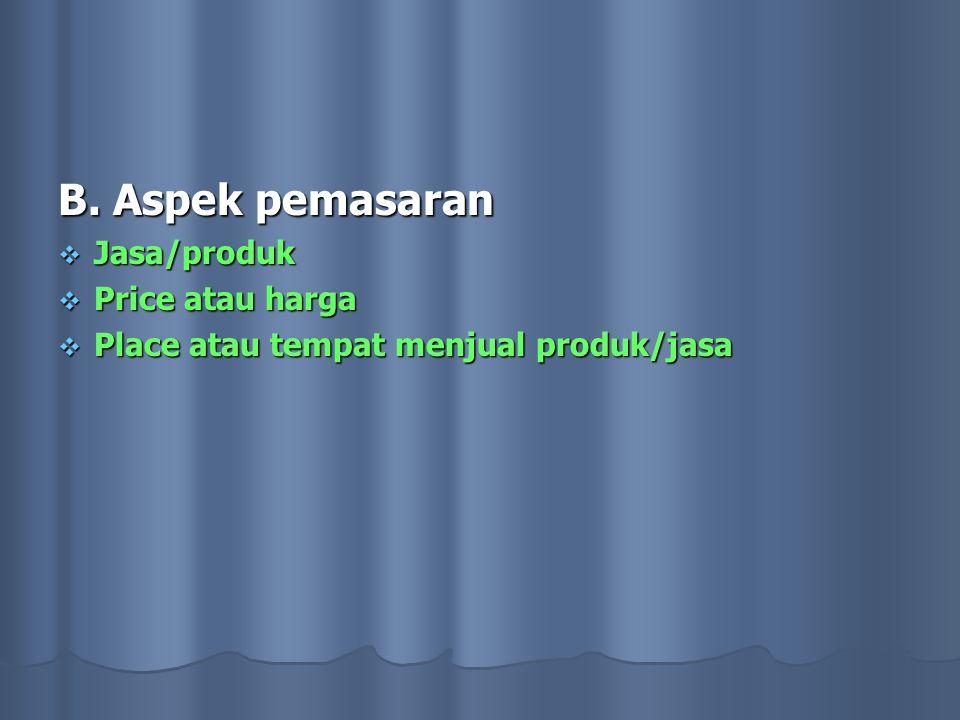 B. Aspek pemasaran  Jasa/produk  Price atau harga  Place atau tempat menjual produk/jasa