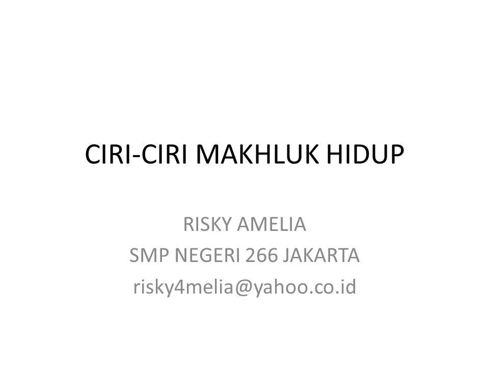 CIRI-CIRI MAKHLUK HIDUP RISKY AMELIA SMP NEGERI 266 JAKARTA risky4melia@yahoo.co.id