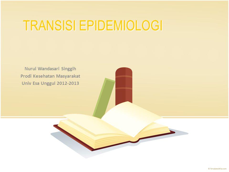 TRANSISI EPIDEMIOLOGI Nurul Wandasari Singgih Prodi Kesehatan Masyarakat Univ Esa Unggul 2012-2013