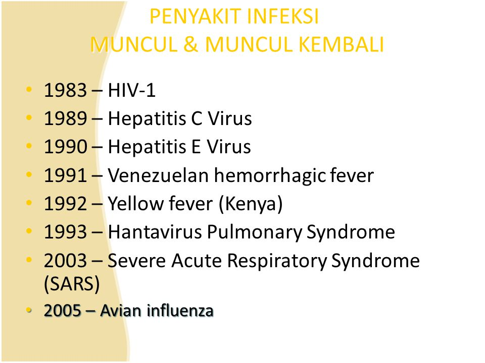 PENYAKIT INFEKSI MUNCUL & MUNCUL KEMBALI 1983 – HIV-1 1989 – Hepatitis C Virus 1990 – Hepatitis E Virus 1991 – Venezuelan hemorrhagic fever 1992 – Yel