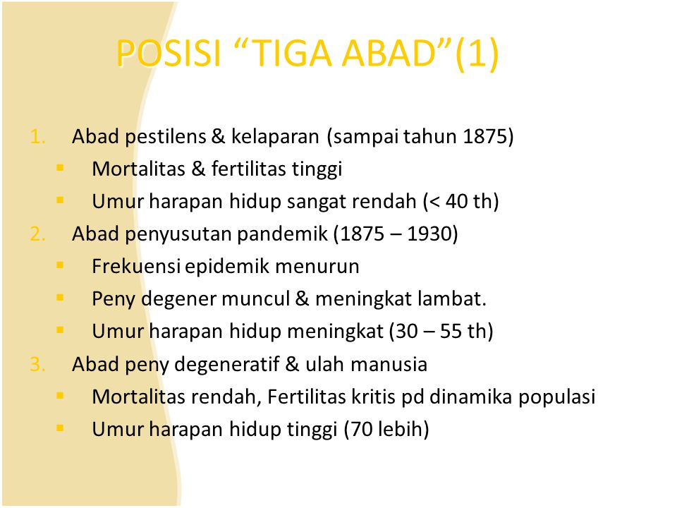 """POSISI """"TIGA ABAD""""(1) 1.Abad pestilens & kelaparan (sampai tahun 1875)  Mortalitas & fertilitas tinggi  Umur harapan hidup sangat rendah (< 40 th) 2"""