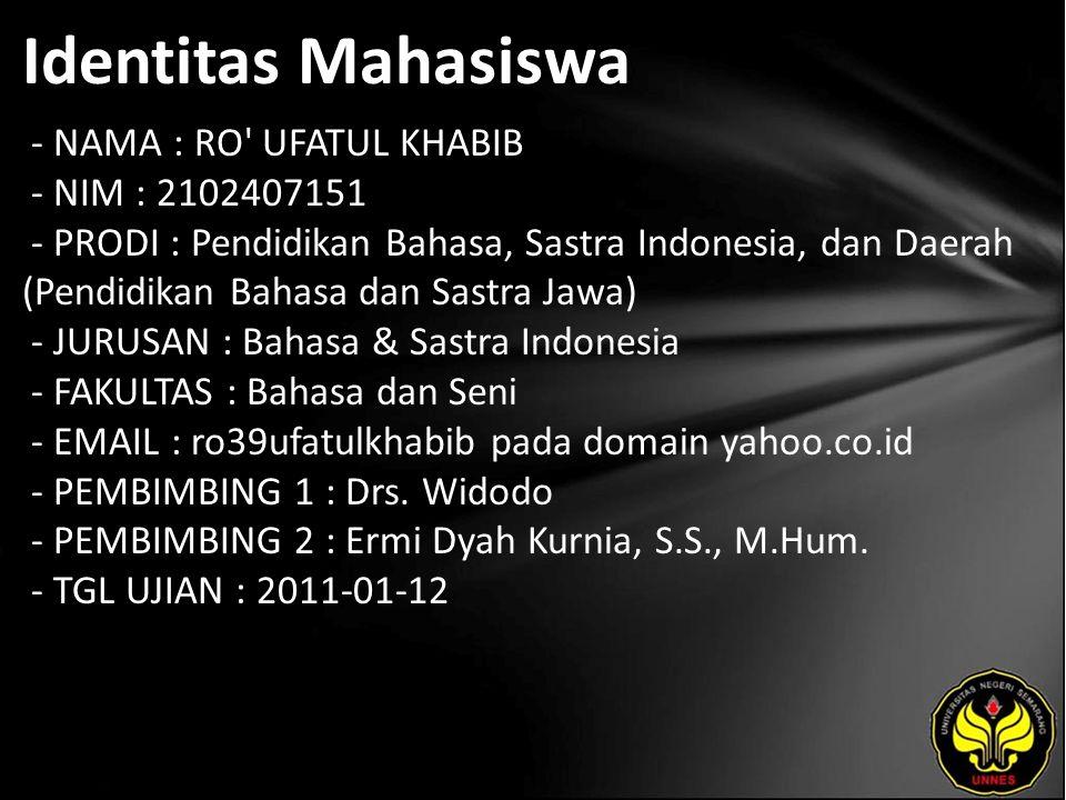 Identitas Mahasiswa - NAMA : RO UFATUL KHABIB - NIM : 2102407151 - PRODI : Pendidikan Bahasa, Sastra Indonesia, dan Daerah (Pendidikan Bahasa dan Sastra Jawa) - JURUSAN : Bahasa & Sastra Indonesia - FAKULTAS : Bahasa dan Seni - EMAIL : ro39ufatulkhabib pada domain yahoo.co.id - PEMBIMBING 1 : Drs.