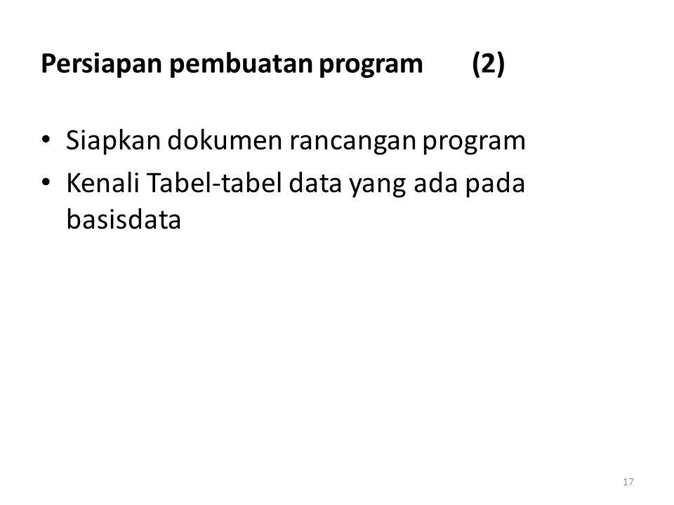 17 Persiapan pembuatan program (2) Siapkan dokumen rancangan program Kenali Tabel-tabel data yang ada pada basisdata