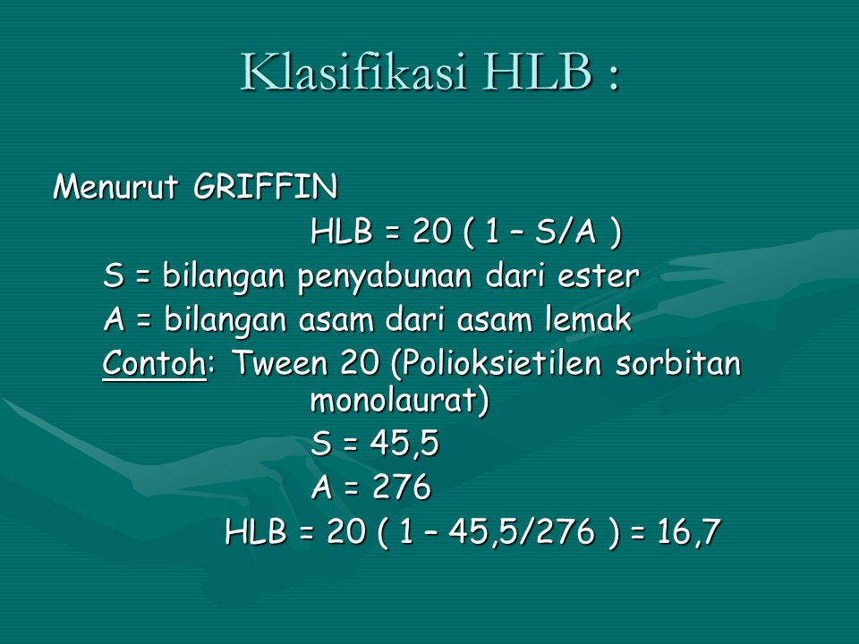 Klasifikasi HLB : Menurut GRIFFIN HLB = 20 ( 1 – S/A ) S = bilangan penyabunan dari ester A = bilangan asam dari asam lemak Contoh: Tween 20 (Polioksi