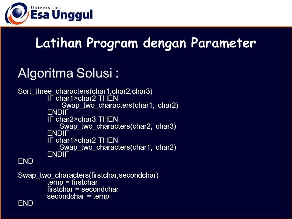MATERI BELAJAR Latihan Program dengan Parameter Algoritma Solusi : Sort_three_characters(char1,char2,char3) IF char1>char2 THEN Swap_two_characters(ch