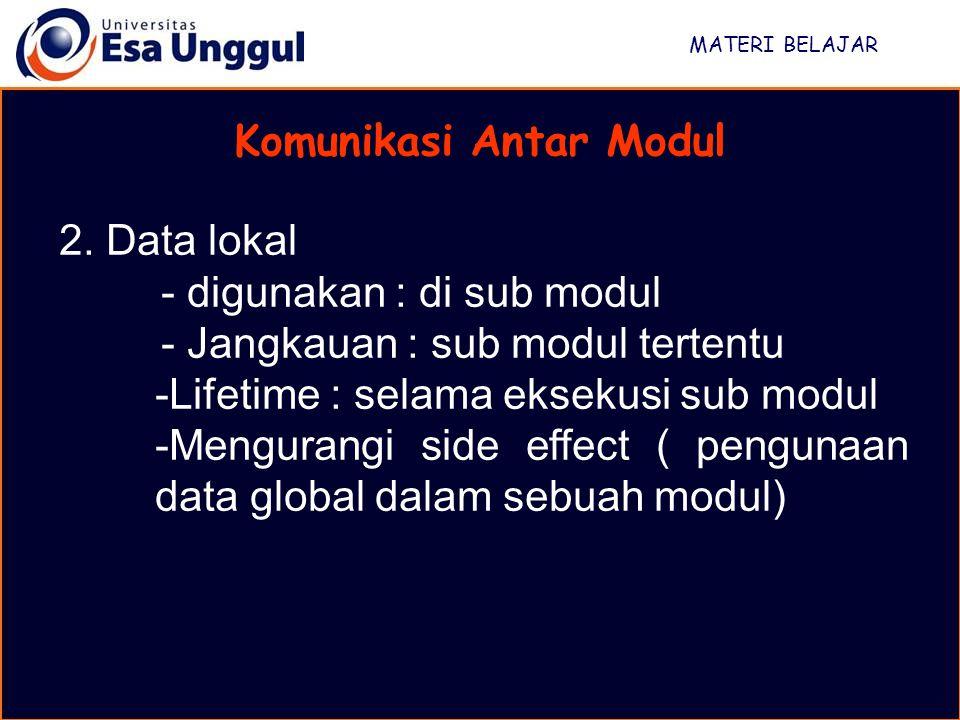 MATERI BELAJAR Komunikasi Antar Modul 2. Data lokal - digunakan : di sub modul - Jangkauan : sub modul tertentu -Lifetime : selama eksekusi sub modul