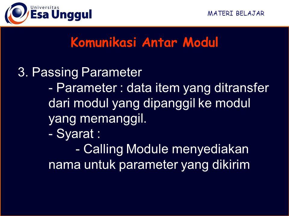 MATERI BELAJAR Komunikasi Antar Modul 3. Passing Parameter - Parameter : data item yang ditransfer dari modul yang dipanggil ke modul yang memanggil.