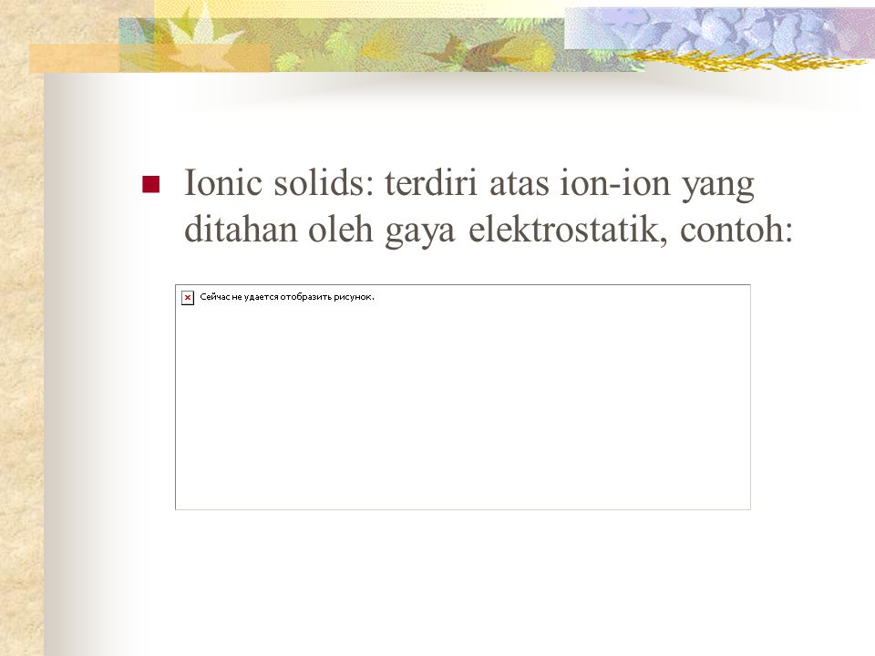 Ionic solids: terdiri atas ion-ion yang ditahan oleh gaya elektrostatik, contoh: