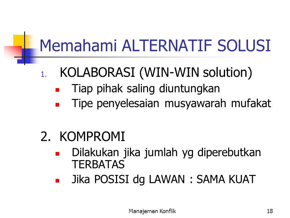 Manajemen Konflik18 Memahami ALTERNATIF SOLUSI 1. KOLABORASI (WIN-WIN solution) Tiap pihak saling diuntungkan Tipe penyelesaian musyawarah mufakat 2.