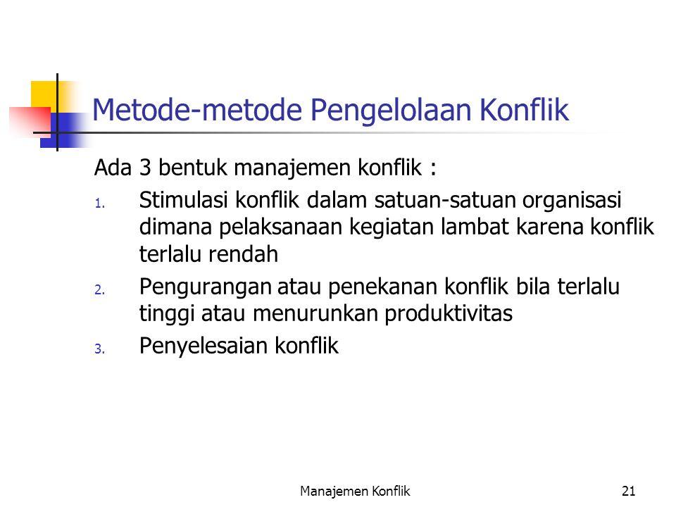 Manajemen Konflik21 Metode-metode Pengelolaan Konflik Ada 3 bentuk manajemen konflik : 1. Stimulasi konflik dalam satuan-satuan organisasi dimana pela