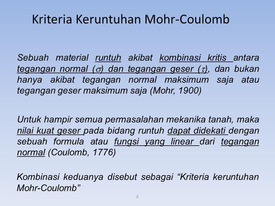 6 Kriteria Keruntuhan Mohr-Coulomb Sebuah material runtuh akibat kombinasi kritis antara tegangan normal (  ) dan tegangan geser (  ), dan bukan hanya akibat tegangan normal maksimum saja atau tegangan geser maksimum saja (Mohr, 1900) Untuk hampir semua permasalahan mekanika tanah, maka nilai kuat geser pada bidang runtuh dapat didekati dengan sebuah formula atau fungsi yang linear dari tegangan normal (Coulomb, 1776) Kombinasi keduanya disebut sebagai Kriteria keruntuhan Mohr-Coulomb