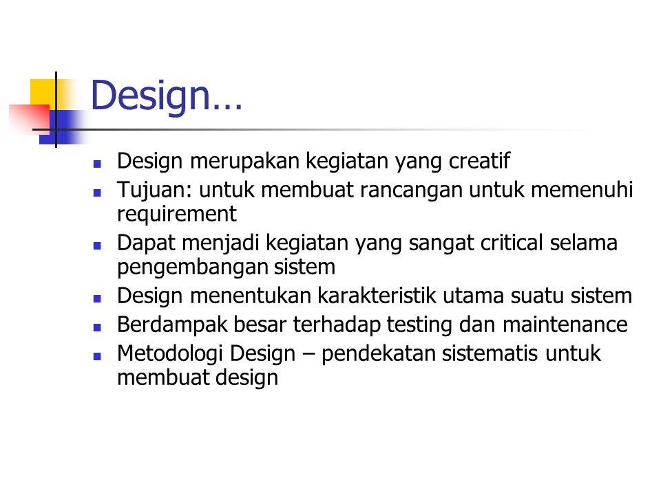 Design… Design merupakan kegiatan yang creatif Tujuan: untuk membuat rancangan untuk memenuhi requirement Dapat menjadi kegiatan yang sangat critical