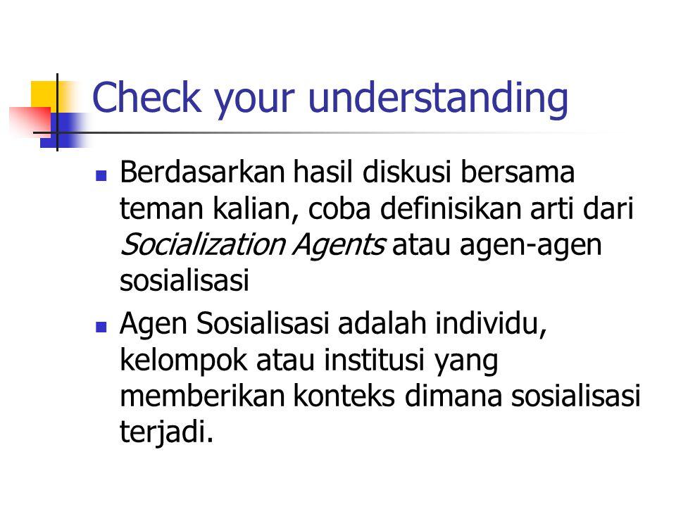 Check your understanding Berdasarkan hasil diskusi bersama teman kalian, coba definisikan arti dari Socialization Agents atau agen-agen sosialisasi Ag