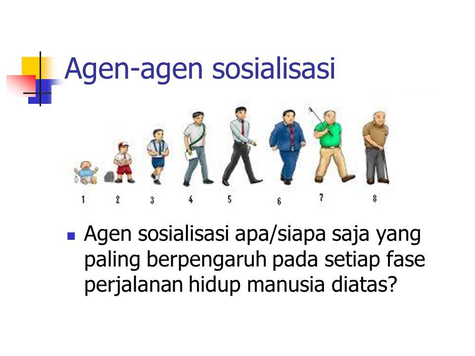 Agen-agen sosialisasi Agen sosialisasi apa/siapa saja yang paling berpengaruh pada setiap fase perjalanan hidup manusia diatas?