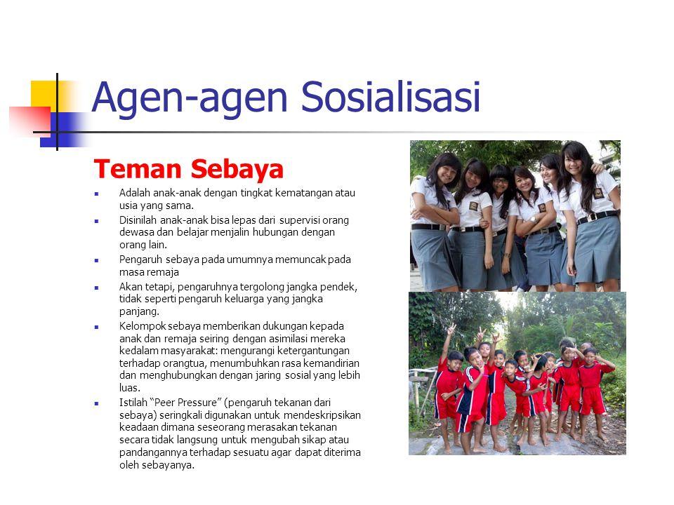 Agen-agen Sosialisasi Teman Sebaya Adalah anak-anak dengan tingkat kematangan atau usia yang sama. Disinilah anak-anak bisa lepas dari supervisi orang
