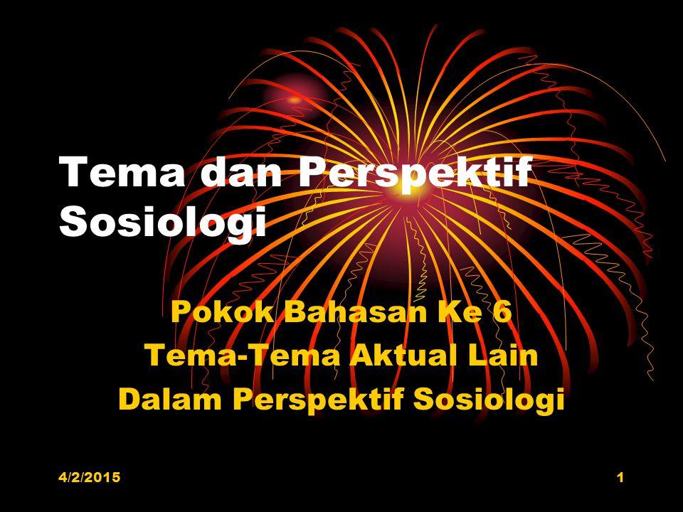 Tema dan Perspektif Sosiologi Pokok Bahasan Ke 6 Tema-Tema Aktual Lain Dalam Perspektif Sosiologi 4/2/20151