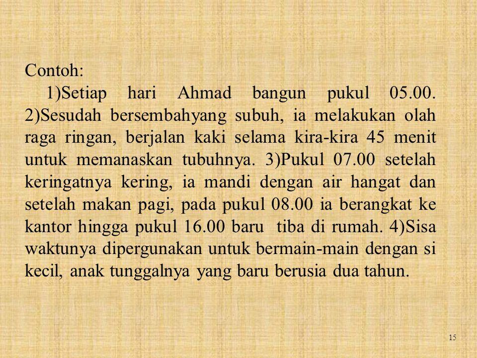 15 Contoh: 1)Setiap hari Ahmad bangun pukul 05.00. 2)Sesudah bersembahyang subuh, ia melakukan olah raga ringan, berjalan kaki selama kira-kira 45 men