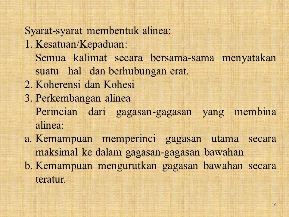 16 Syarat-syarat membentuk alinea: 1.Kesatuan/Kepaduan: Semua kalimat secara bersama-sama menyatakan suatu hal dan berhubungan erat. 2.Koherensi dan K