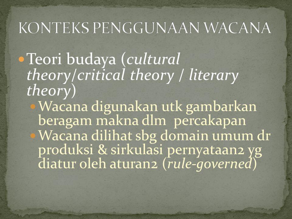 Teori budaya (cultural theory/critical theory / literary theory) Wacana digunakan utk gambarkan beragam makna dlm percakapan Wacana dilihat sbg domain umum dr produksi & sirkulasi pernyataan2 yg diatur oleh aturan2 (rule-governed)