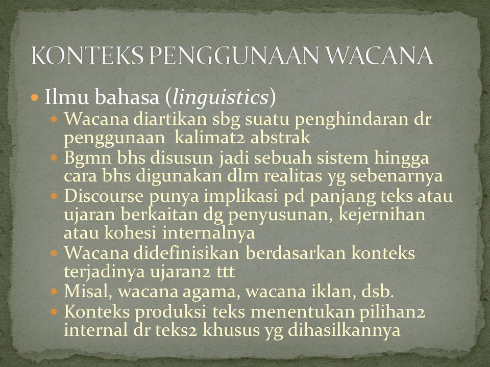 Ilmu bahasa (linguistics) Wacana diartikan sbg suatu penghindaran dr penggunaan kalimat2 abstrak Bgmn bhs disusun jadi sebuah sistem hingga cara bhs digunakan dlm realitas yg sebenarnya Discourse punya implikasi pd panjang teks atau ujaran berkaitan dg penyusunan, kejernihan atau kohesi internalnya Wacana didefinisikan berdasarkan konteks terjadinya ujaran2 ttt Misal, wacana agama, wacana iklan, dsb.